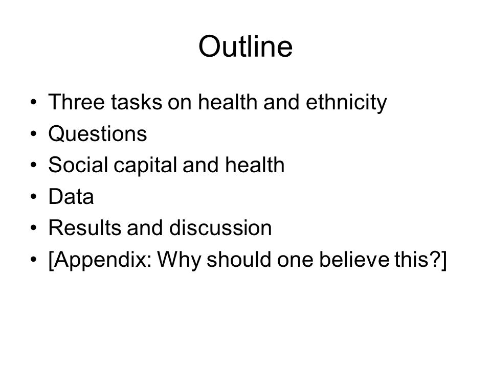 Outline Three tasks on health and ethnicity Questions Social capital and health Data Results and discussion [Appendix: Why should one believe this ]