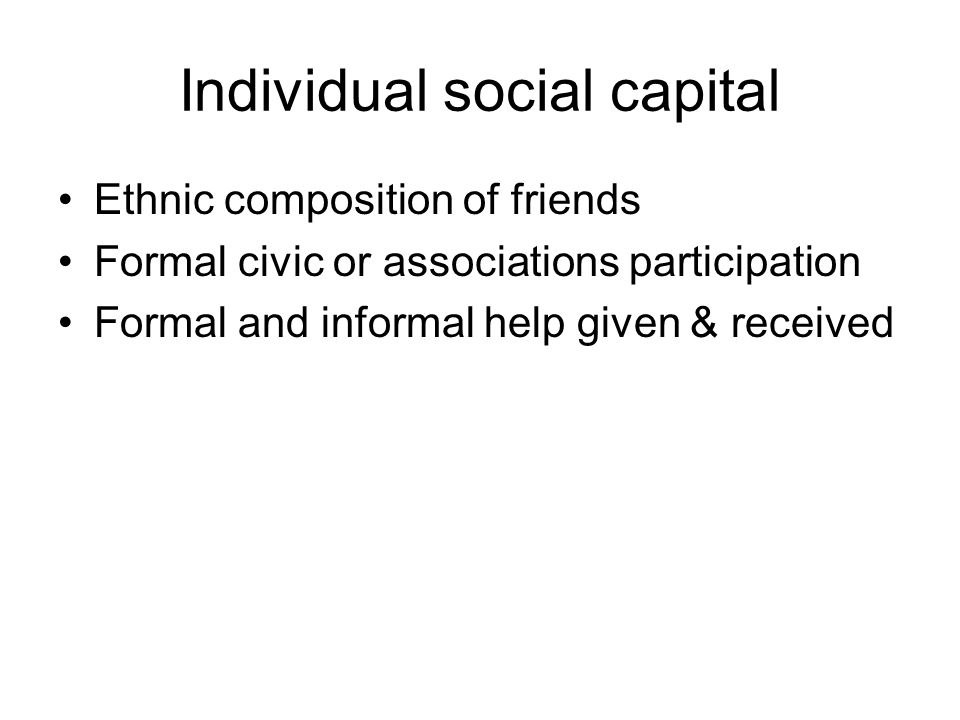 Individual social capital Ethnic composition of friends Formal civic or associations participation Formal and informal help given & received