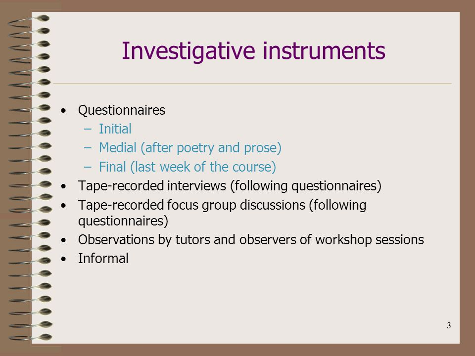 3 Investigative instruments Questionnaires –Initial –Medial (after poetry and prose) –Final (last week of the course) Tape-recorded interviews (following questionnaires) Tape-recorded focus group discussions (following questionnaires) Observations by tutors and observers of workshop sessions Informal