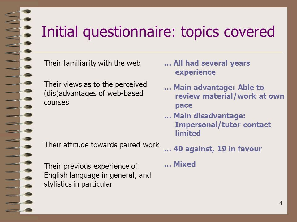 4 Initial questionnaire: topics covered Their familiarity with the web Their views as to the perceived (dis)advantages of web-based courses Their attitude towards paired-work Their previous experience of English language in general, and stylistics in particular … All had several years experience … Main advantage: Able to review material/work at own pace … Main disadvantage: Impersonal/tutor contact limited … 40 against, 19 in favour … Mixed