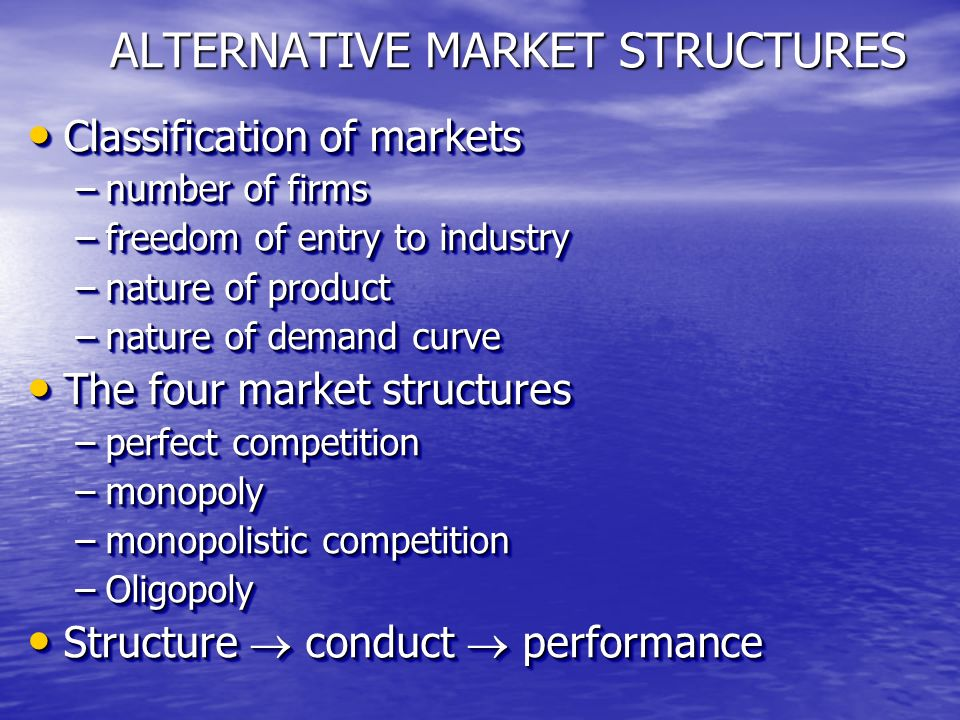 ALTERNATIVE MARKET STRUCTURES Classification of markets Classification of markets –number of firms –freedom of entry to industry –nature of product –nature of demand curve The four market structures The four market structures –perfect competition –monopoly –monopolistic competition –Oligopoly Structure conduct performance Structure conduct performance Classification of markets Classification of markets –number of firms –freedom of entry to industry –nature of product –nature of demand curve The four market structures The four market structures –perfect competition –monopoly –monopolistic competition –Oligopoly Structure conduct performance Structure conduct performance