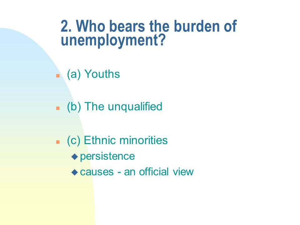 2. Who bears the burden of unemployment.