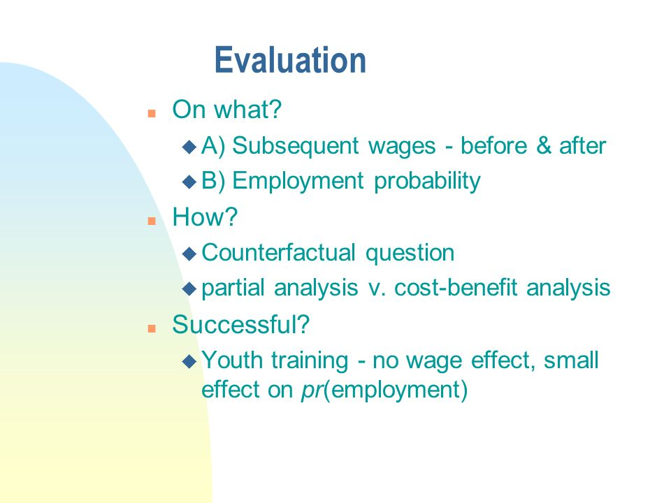 Evaluation n On what. u A) Subsequent wages - before & after u B) Employment probability n How.