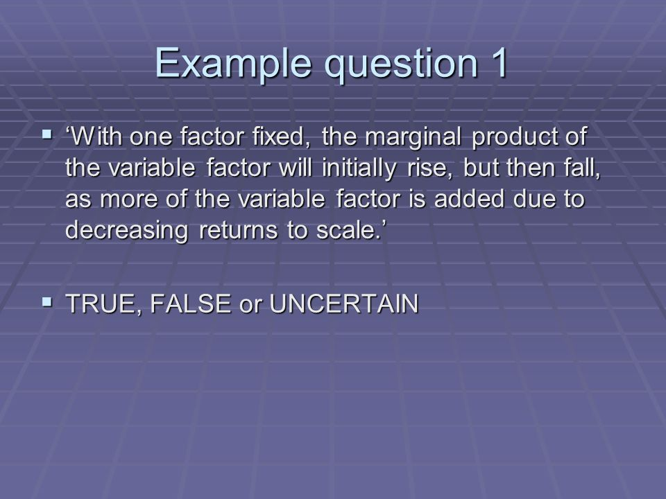Example question 1 With one factor fixed, the marginal product of the variable factor will initially rise, but then fall, as more of the variable factor is added due to decreasing returns to scale.