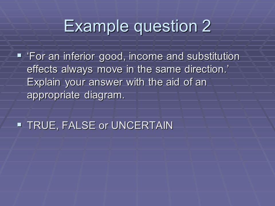 Example question 2 For an inferior good, income and substitution effects always move in the same direction.