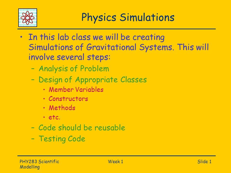 PHY283 Scientific Modelling Week 1Slide 1 Physics Simulations In this lab class we will be creating Simulations of Gravitational Systems.
