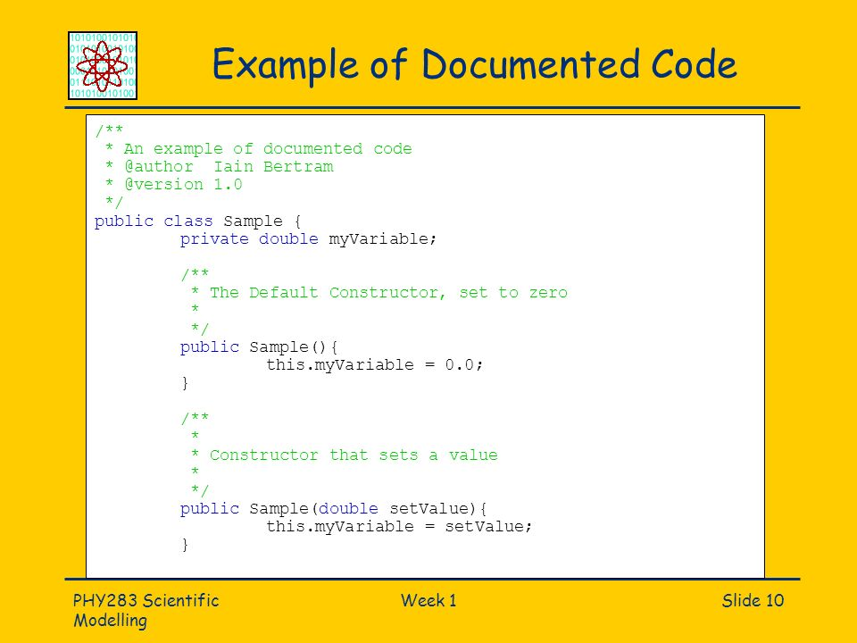 PHY283 Scientific Modelling Week 1Slide 10 Example of Documented Code /** * An example of documented code * @author Iain Bertram * @version 1.0 */ public class Sample { private double myVariable; /** * The Default Constructor, set to zero * */ public Sample(){ this.myVariable = 0.0; } /** * * Constructor that sets a value * */ public Sample(double setValue){ this.myVariable = setValue; }