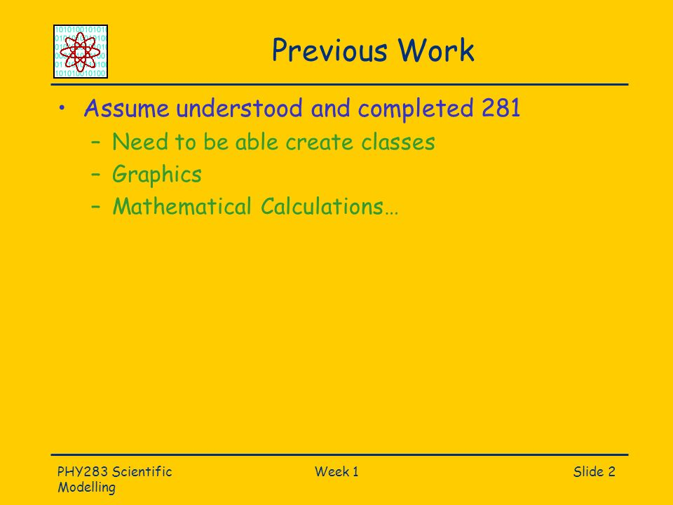PHY283 Scientific Modelling Week 1Slide 2 Previous Work Assume understood and completed 281 –Need to be able create classes –Graphics –Mathematical Calculations…