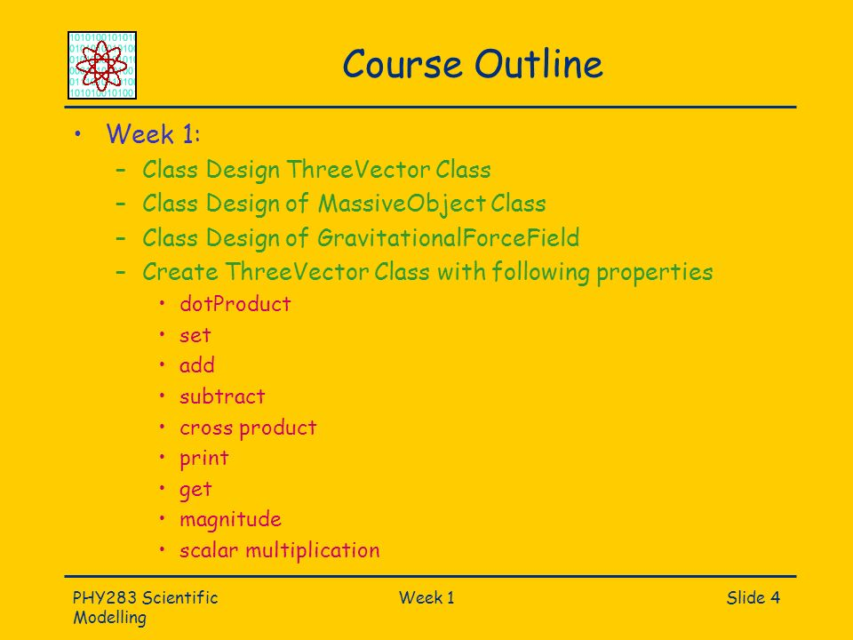 PHY283 Scientific Modelling Week 1Slide 4 Course Outline Week 1: –Class Design ThreeVector Class –Class Design of MassiveObject Class –Class Design of GravitationalForceField –Create ThreeVector Class with following properties dotProduct set add subtract cross product print get magnitude scalar multiplication