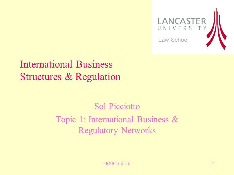 IBSR Topic 11 Sol Picciotto Topic 1: International Business & Regulatory Networks International Business Structures & Regulation Law School