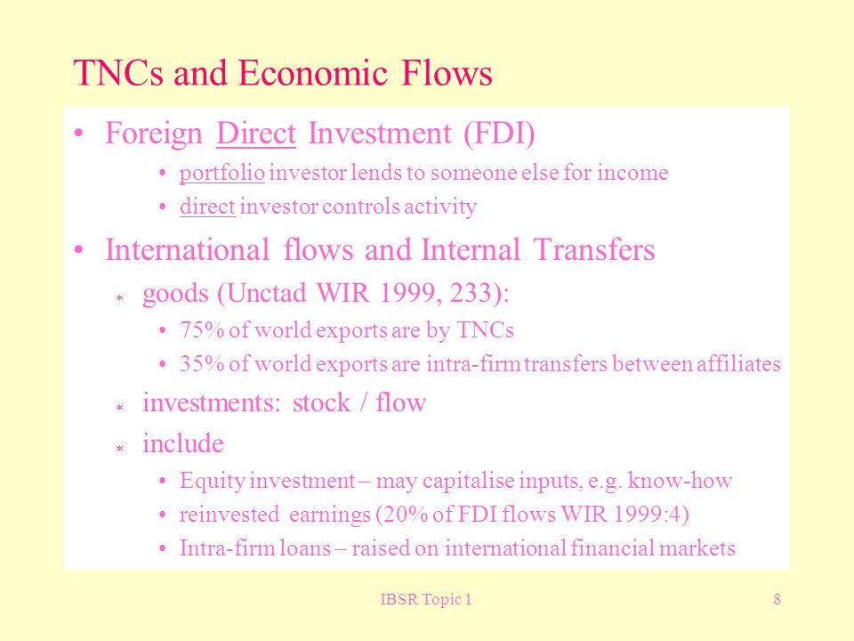 IBSR Topic 18 TNCs and Economic Flows Foreign Direct Investment (FDI) portfolio investor lends to someone else for income direct investor controls activity International flows and Internal Transfers goods (Unctad WIR 1999, 233): 75% of world exports are by TNCs 35% of world exports are intra-firm transfers between affiliates investments: stock / flow include Equity investment – may capitalise inputs, e.g.