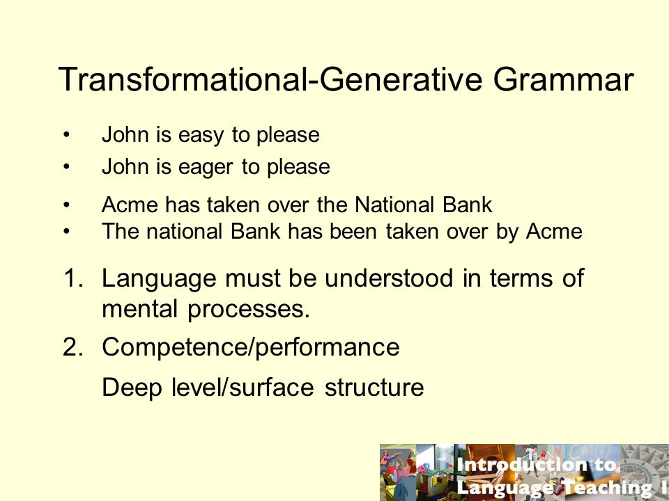 Transformational-Generative Grammar John is easy to please John is eager to please Acme has taken over the National Bank The national Bank has been taken over by Acme 1.Language must be understood in terms of mental processes.