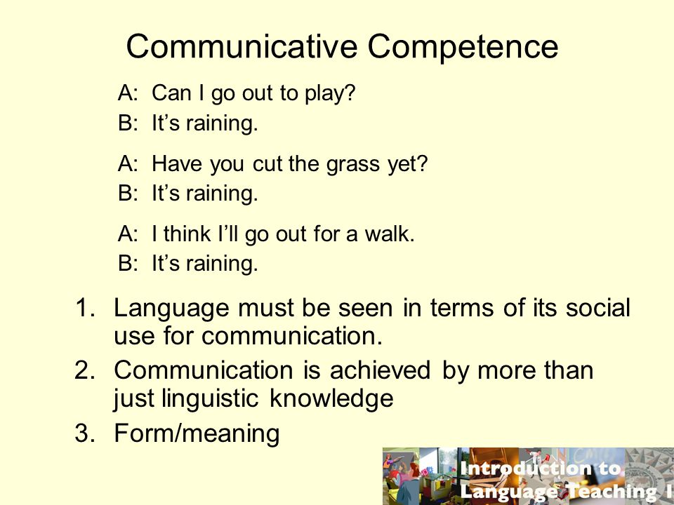 Communicative Competence A: Can I go out to play. B: Its raining.
