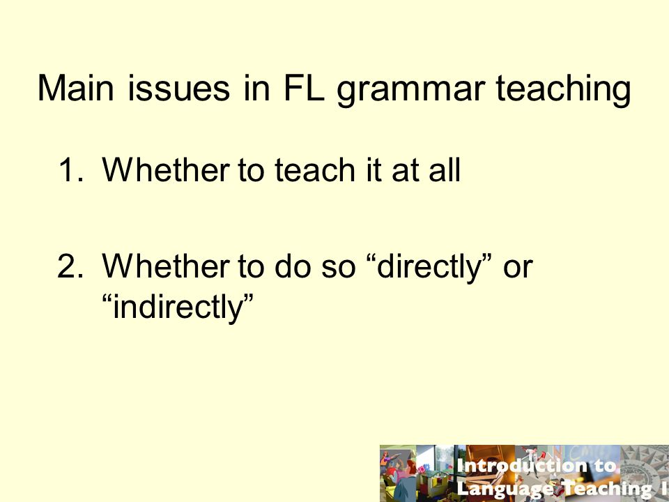 Main issues in FL grammar teaching 1.Whether to teach it at all 2.Whether to do so directly or indirectly