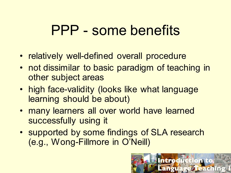 PPP - some benefits relatively well-defined overall procedure not dissimilar to basic paradigm of teaching in other subject areas high face-validity (looks like what language learning should be about) many learners all over world have learned successfully using it supported by some findings of SLA research (e.g., Wong-Fillmore in ONeill)