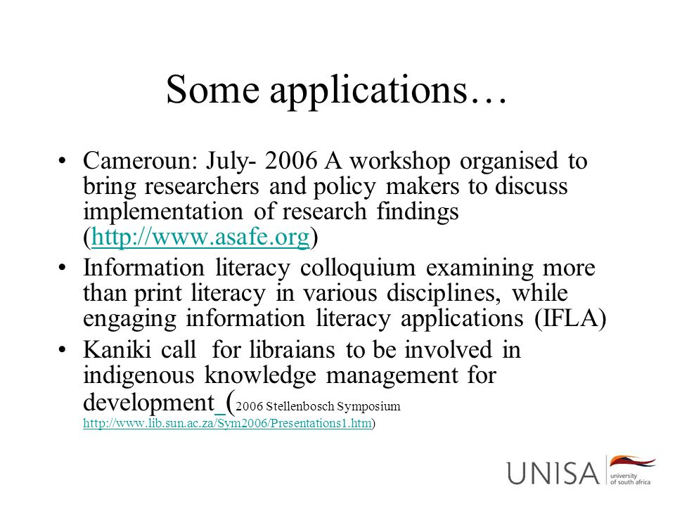 Some applications… Cameroun: July- 2006 A workshop organised to bring researchers and policy makers to discuss implementation of research findings (http://www.asafe.org)http://www.asafe.org Information literacy colloquium examining more than print literacy in various disciplines, while engaging information literacy applications (IFLA) Kaniki call for libraians to be involved in indigenous knowledge management for development ( 2006 Stellenbosch Symposium http://www.lib.sun.ac.za/Sym2006/Presentations1.htm) http://www.lib.sun.ac.za/Sym2006/Presentations1.htm