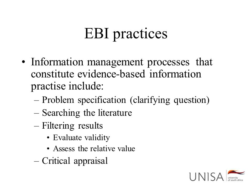 EBI practices Information management processes that constitute evidence-based information practise include: –Problem specification (clarifying question) –Searching the literature –Filtering results Evaluate validity Assess the relative value –Critical appraisal