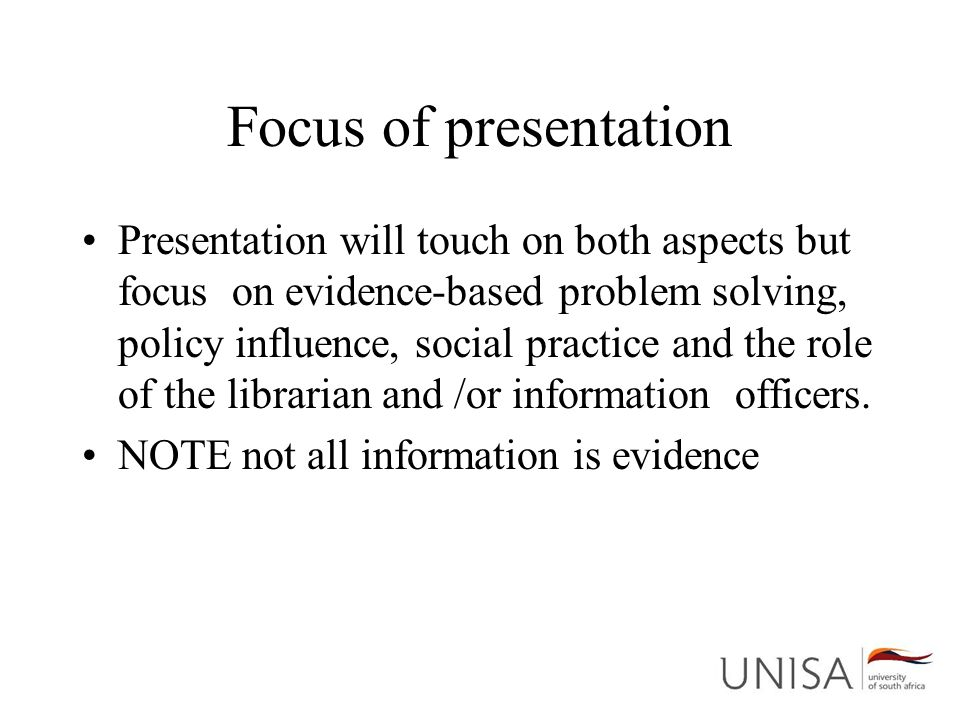 Focus of presentation Presentation will touch on both aspects but focus on evidence-based problem solving, policy influence, social practice and the role of the librarian and /or information officers.