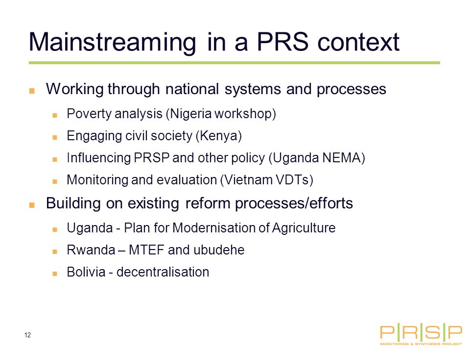 12 Mainstreaming in a PRS context Working through national systems and processes Poverty analysis (Nigeria workshop) Engaging civil society (Kenya) Influencing PRSP and other policy (Uganda NEMA) Monitoring and evaluation (Vietnam VDTs) Building on existing reform processes/efforts Uganda - Plan for Modernisation of Agriculture Rwanda – MTEF and ubudehe Bolivia - decentralisation