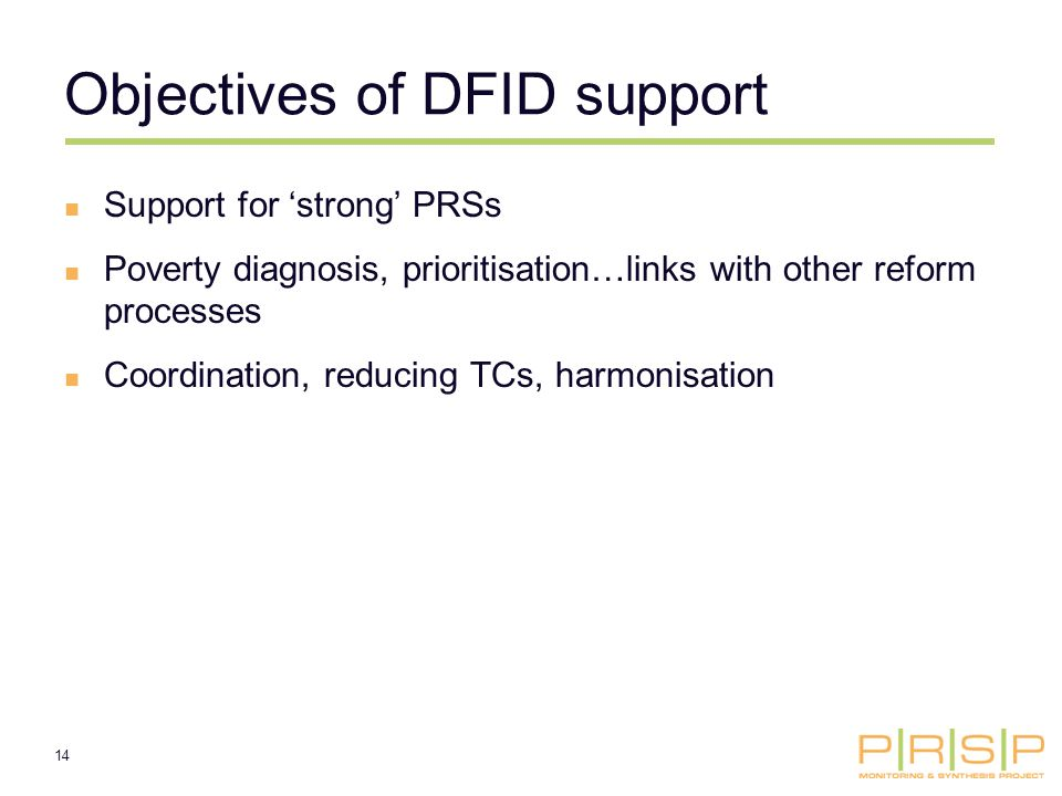14 Objectives of DFID support Support for strong PRSs Poverty diagnosis, prioritisation…links with other reform processes Coordination, reducing TCs, harmonisation
