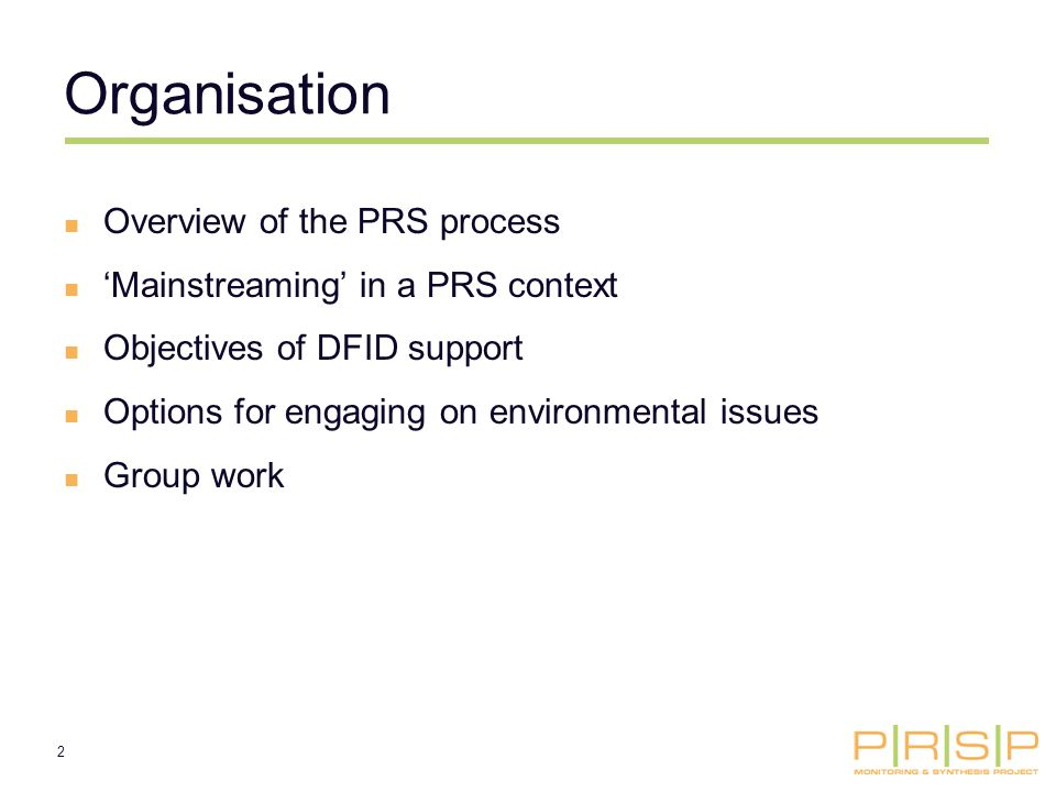 2 Organisation Overview of the PRS process Mainstreaming in a PRS context Objectives of DFID support Options for engaging on environmental issues Group work