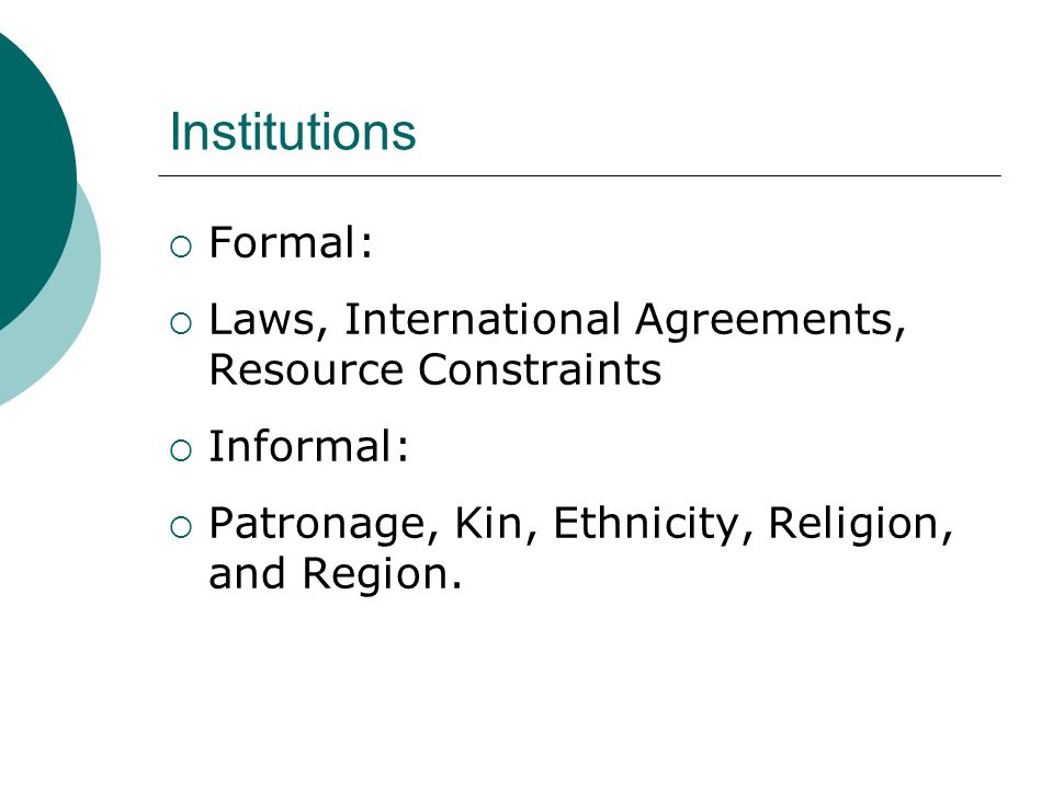 Institutions Formal: Laws, International Agreements, Resource Constraints Informal: Patronage, Kin, Ethnicity, Religion, and Region.