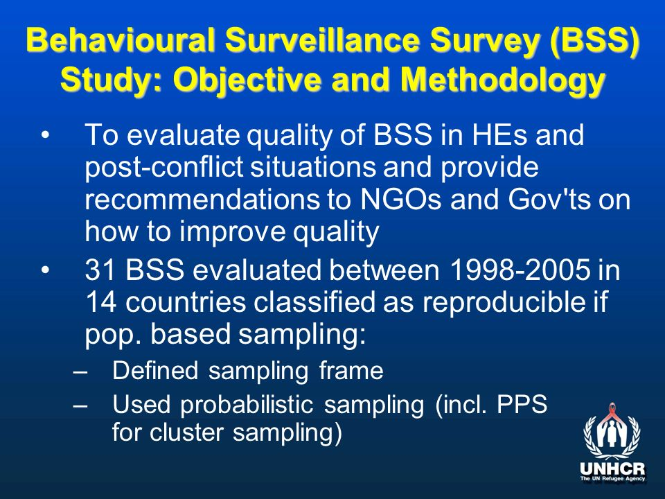 Behavioural Surveillance Survey (BSS) Study: Objective and Methodology To evaluate quality of BSS in HEs and post-conflict situations and provide recommendations to NGOs and Gov ts on how to improve quality 31 BSS evaluated between 1998-2005 in 14 countries classified as reproducible if pop.