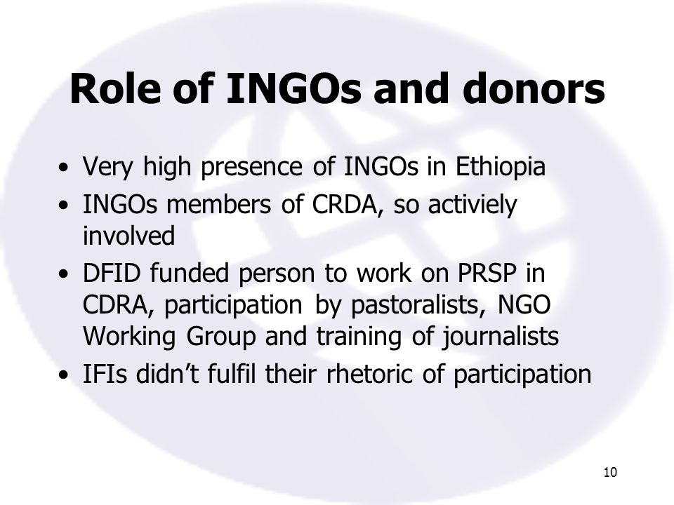 10 Role of INGOs and donors Very high presence of INGOs in Ethiopia INGOs members of CRDA, so activiely involved DFID funded person to work on PRSP in CDRA, participation by pastoralists, NGO Working Group and training of journalists IFIs didnt fulfil their rhetoric of participation