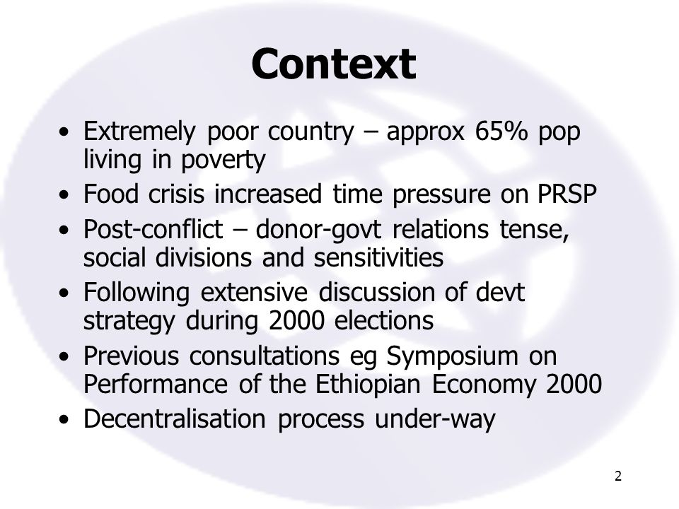 2 Context Extremely poor country – approx 65% pop living in poverty Food crisis increased time pressure on PRSP Post-conflict – donor-govt relations tense, social divisions and sensitivities Following extensive discussion of devt strategy during 2000 elections Previous consultations eg Symposium on Performance of the Ethiopian Economy 2000 Decentralisation process under-way
