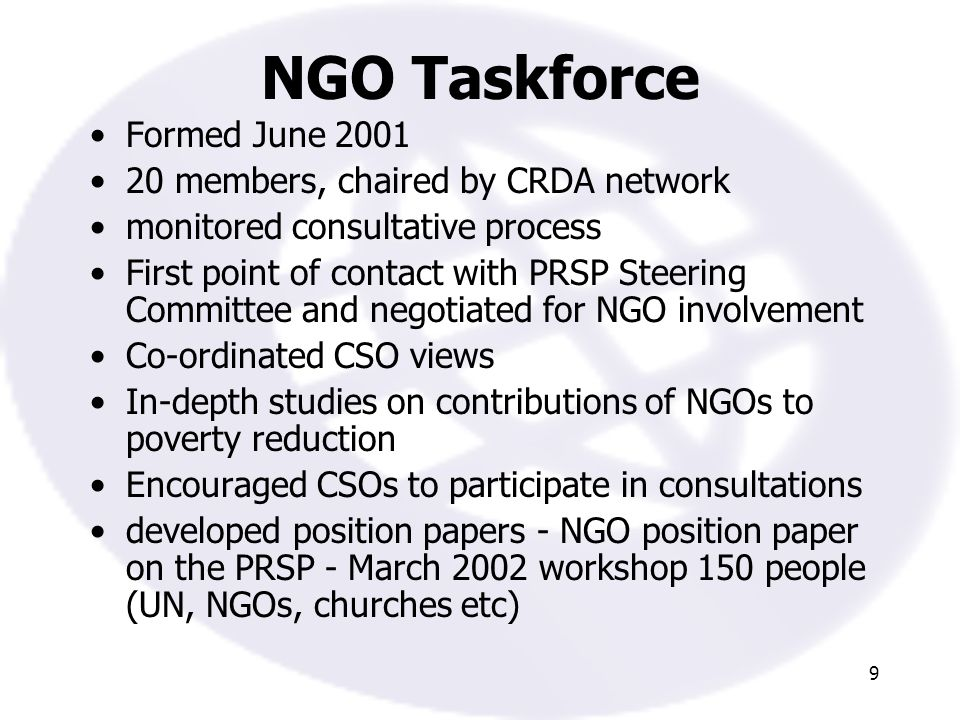 9 NGO Taskforce Formed June 2001 20 members, chaired by CRDA network monitored consultative process First point of contact with PRSP Steering Committee and negotiated for NGO involvement Co-ordinated CSO views In-depth studies on contributions of NGOs to poverty reduction Encouraged CSOs to participate in consultations developed position papers - NGO position paper on the PRSP - March 2002 workshop 150 people (UN, NGOs, churches etc)