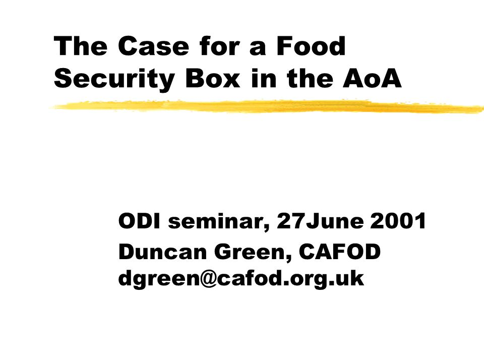 The Case for a Food Security Box in the AoA ODI seminar, 27June 2001 Duncan Green, CAFOD dgreen@cafod.org.uk