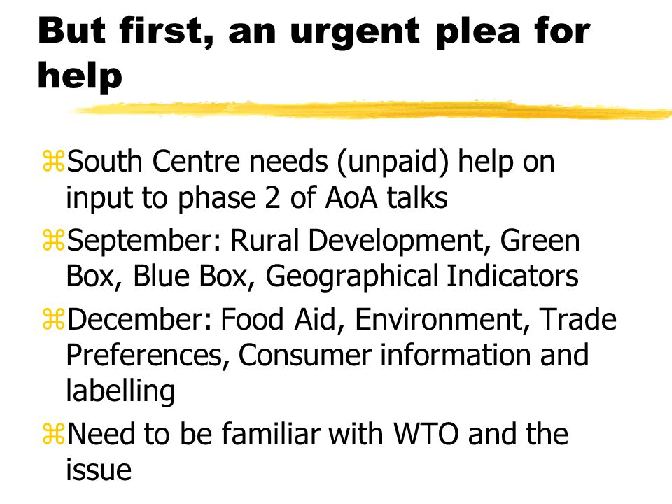 But first, an urgent plea for help zSouth Centre needs (unpaid) help on input to phase 2 of AoA talks zSeptember: Rural Development, Green Box, Blue Box, Geographical Indicators zDecember: Food Aid, Environment, Trade Preferences, Consumer information and labelling zNeed to be familiar with WTO and the issue