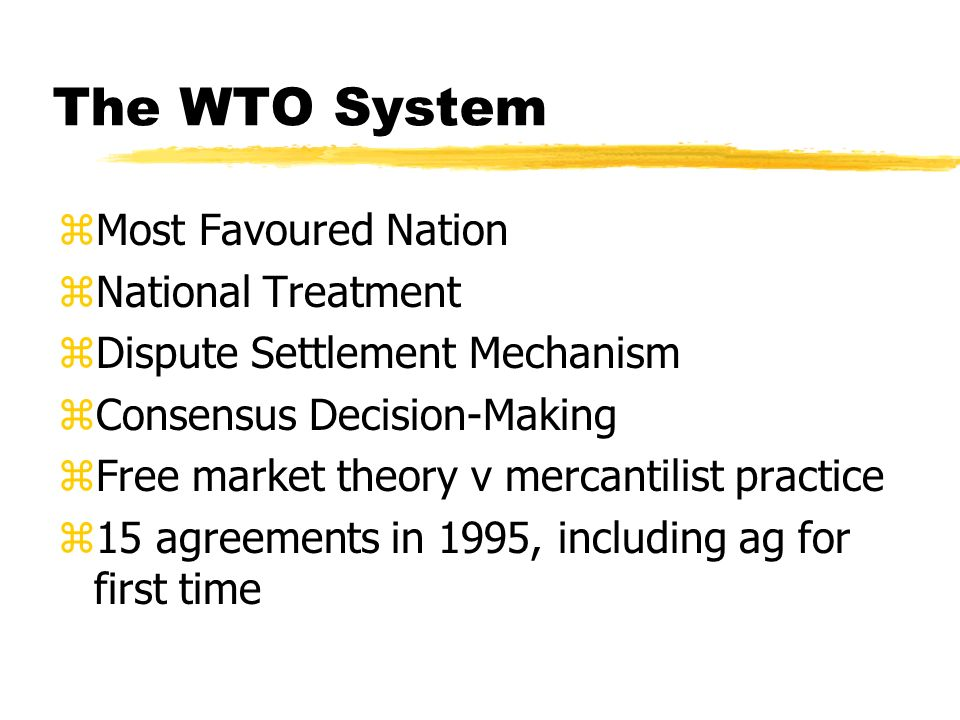The WTO System zMost Favoured Nation zNational Treatment zDispute Settlement Mechanism zConsensus Decision-Making zFree market theory v mercantilist practice z15 agreements in 1995, including ag for first time