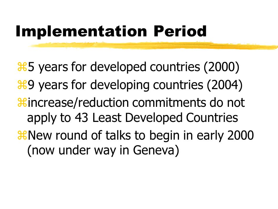 Implementation Period z5 years for developed countries (2000) z9 years for developing countries (2004) zincrease/reduction commitments do not apply to 43 Least Developed Countries zNew round of talks to begin in early 2000 (now under way in Geneva)