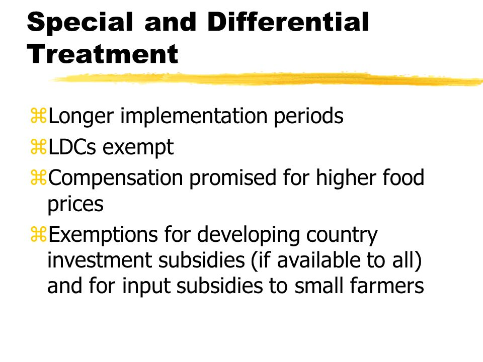 Special and Differential Treatment zLonger implementation periods zLDCs exempt zCompensation promised for higher food prices zExemptions for developing country investment subsidies (if available to all) and for input subsidies to small farmers