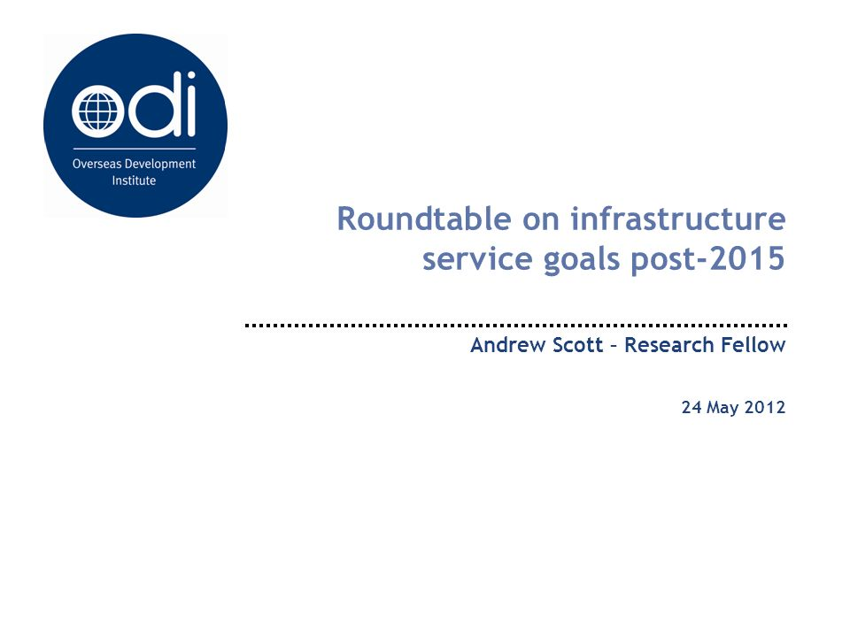 Roundtable on infrastructure service goals post-2015 Andrew Scott – Research Fellow 24 May 2012