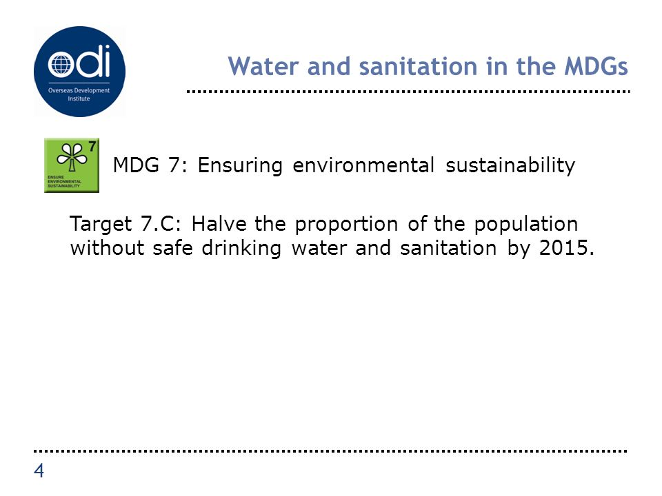 Water and sanitation in the MDGs MDG 7: Ensuring environmental sustainability Target 7.C: Halve the proportion of the population without safe drinking water and sanitation by 2015.