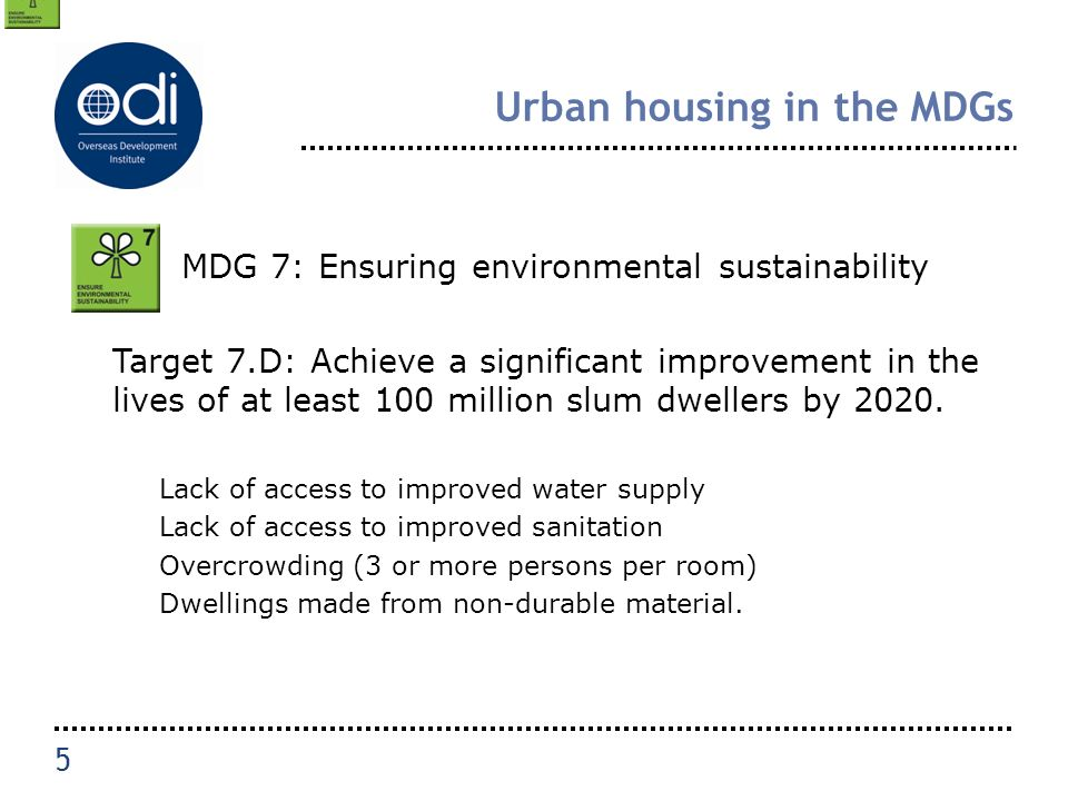 Urban housing in the MDGs MDG 7: Ensuring environmental sustainability Target 7.D: Achieve a significant improvement in the lives of at least 100 million slum dwellers by 2020.