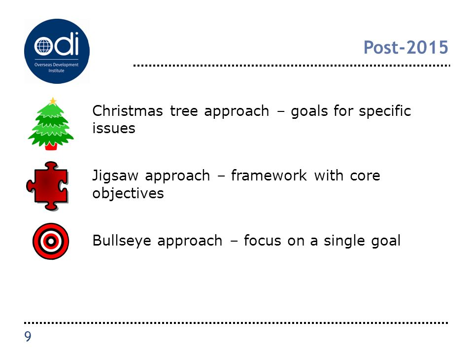 Post-2015 Christmas tree approach – goals for specific issues Jigsaw approach – framework with core objectives Bullseye approach – focus on a single goal 9