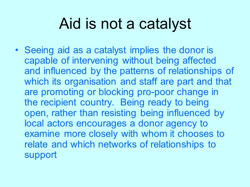 Aid is not a catalyst Seeing aid as a catalyst implies the donor is capable of intervening without being affected and influenced by the patterns of relationships of which its organisation and staff are part and that are promoting or blocking pro-poor change in the recipient country.