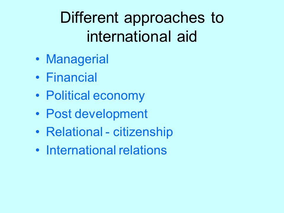Different approaches to international aid Managerial Financial Political economy Post development Relational - citizenship International relations