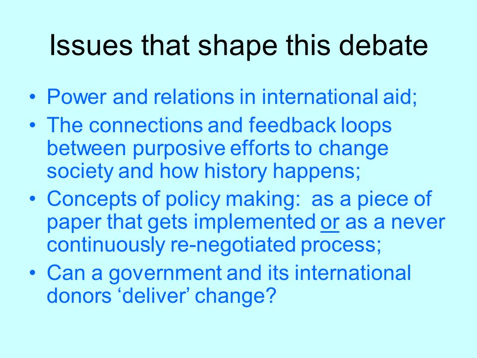 Issues that shape this debate Power and relations in international aid; The connections and feedback loops between purposive efforts to change society and how history happens; Concepts of policy making: as a piece of paper that gets implemented or as a never continuously re-negotiated process; Can a government and its international donors deliver change