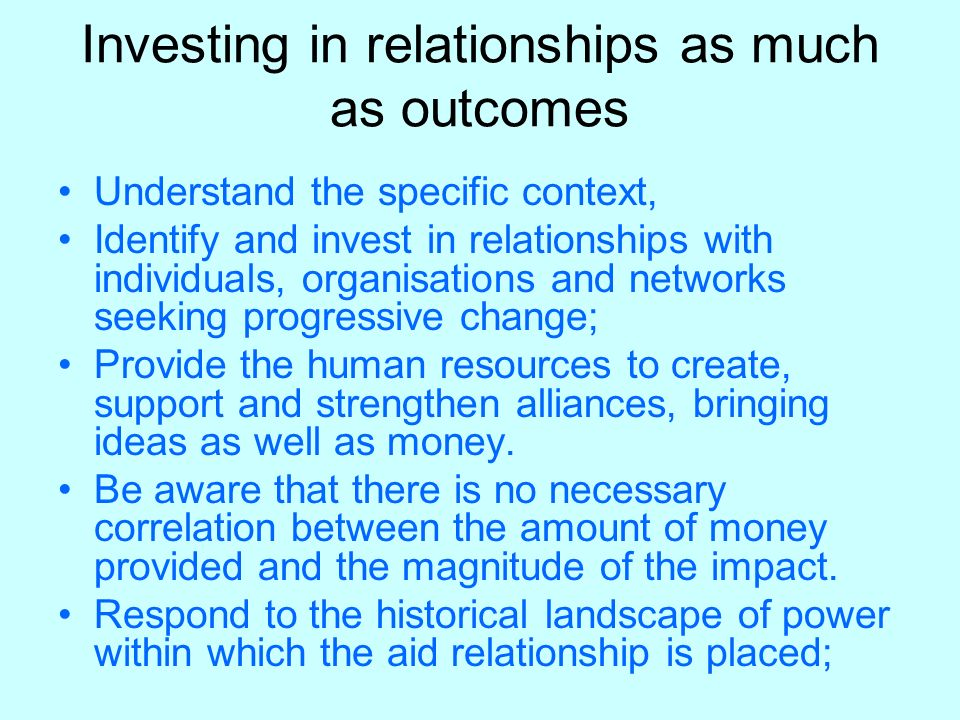 Investing in relationships as much as outcomes Understand the specific context, Identify and invest in relationships with individuals, organisations and networks seeking progressive change; Provide the human resources to create, support and strengthen alliances, bringing ideas as well as money.