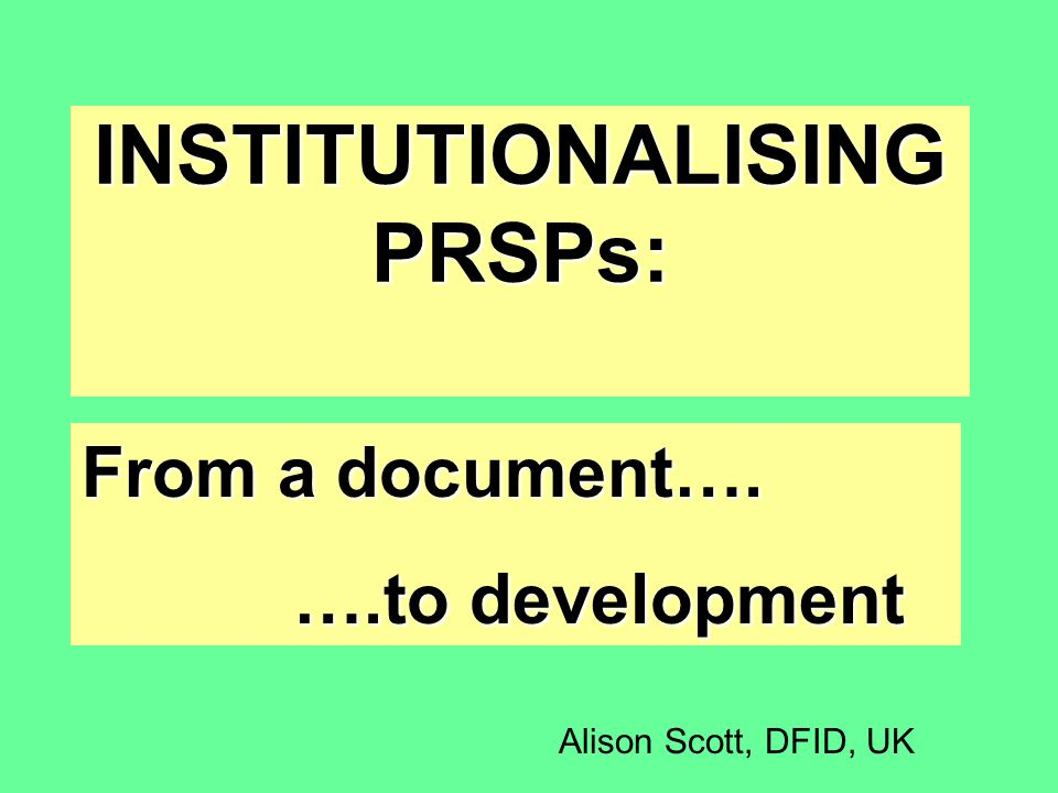 INSTITUTIONALISING PRSPs: From a document…. ….to development Alison Scott, DFID, UK