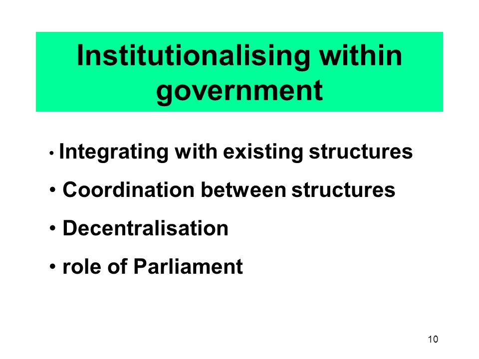 10 Institutionalising within government Integrating with existing structures Coordination between structures Decentralisation role of Parliament
