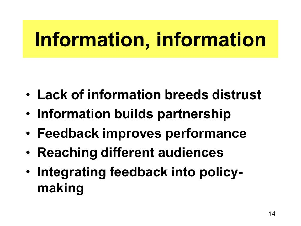 14 Information, information Lack of information breeds distrust Information builds partnership Feedback improves performance Reaching different audiences Integrating feedback into policy- making