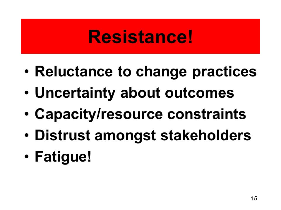 15 Reluctance to change practices Uncertainty about outcomes Capacity/resource constraints Distrust amongst stakeholders Fatigue.
