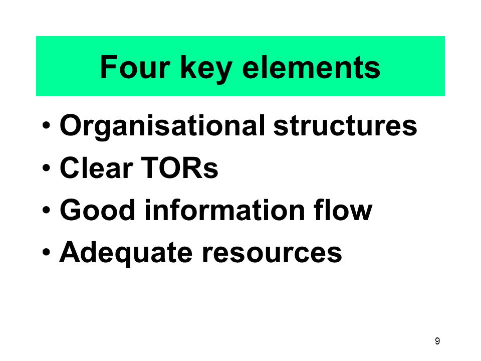 9 Four key elements Organisational structures Clear TORs Good information flow Adequate resources