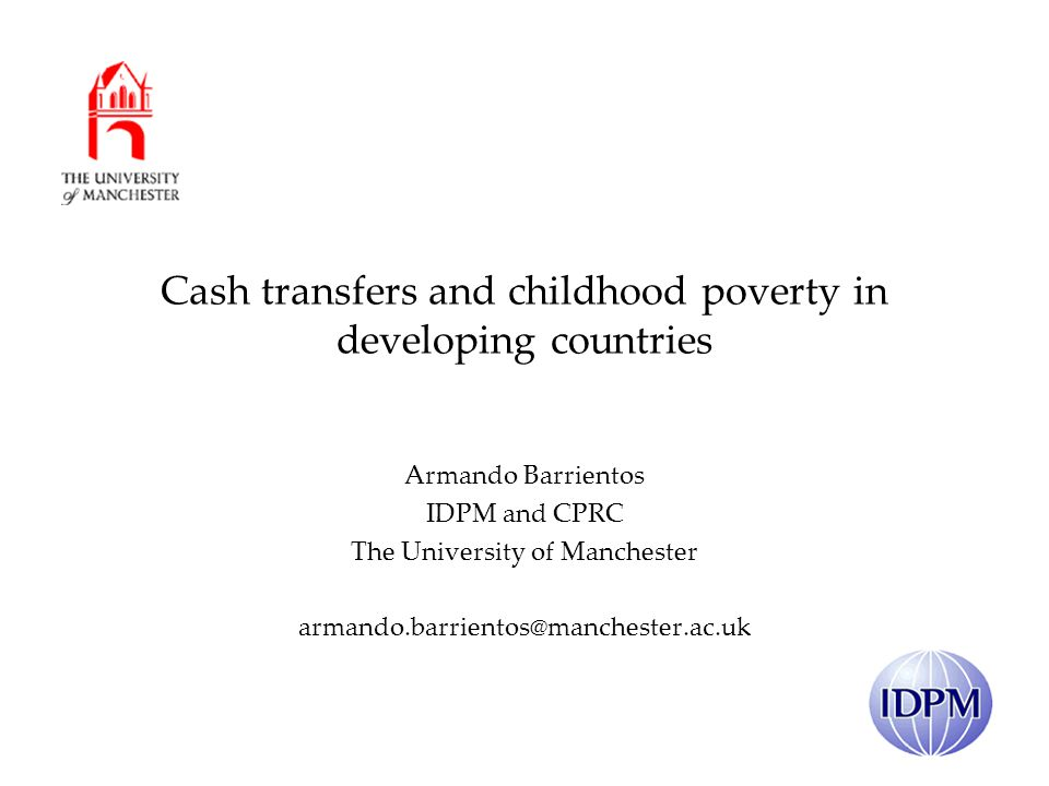 Cash transfers and childhood poverty in developing countries Armando Barrientos IDPM and CPRC The University of Manchester armando.barrientos@manchester.ac.uk