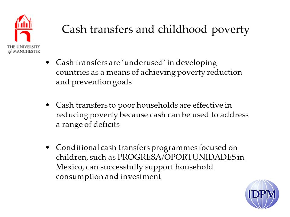 Cash transfers and childhood poverty Cash transfers are underused in developing countries as a means of achieving poverty reduction and prevention goals Cash transfers to poor households are effective in reducing poverty because cash can be used to address a range of deficits Conditional cash transfers programmes focused on children, such as PROGRESA/OPORTUNIDADES in Mexico, can successfully support household consumption and investment